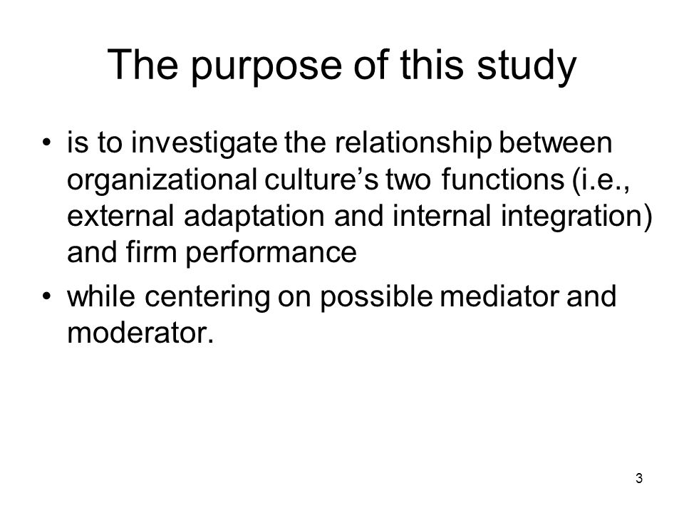 3 The purpose of this study is to investigate the relationship between organizational culture's two functions (i.e., external adaptation and internal integration) and firm performance while centering on possible mediator and moderator.