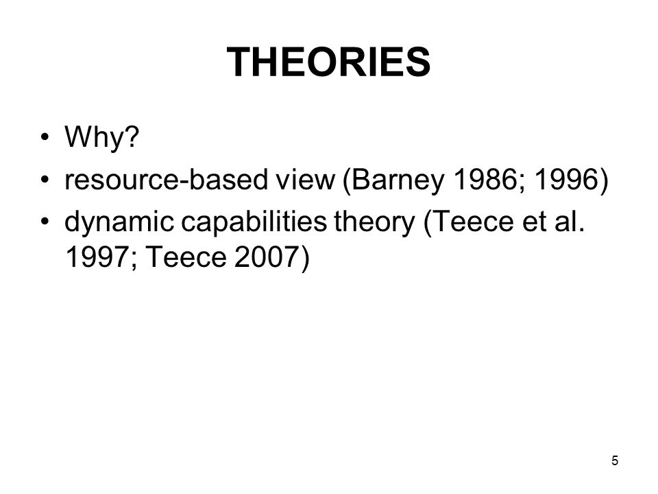 5 THEORIES Why. resource-based view (Barney 1986; 1996) dynamic capabilities theory (Teece et al.