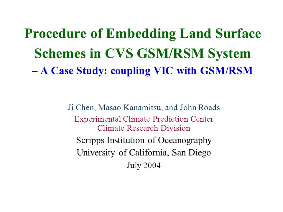 Procedure of Embedding Land Surface Schemes in CVS GSM/RSM System – A Case Study: coupling VIC with GSM/RSM Ji Chen, Masao Kanamitsu, and John Roads E