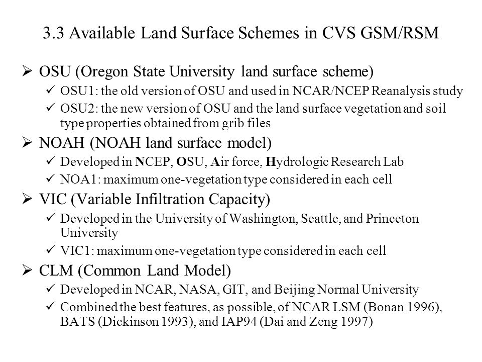 3.3 Available Land Surface Schemes in CVS GSM/RSM  OSU (Oregon State University land surface scheme) OSU1: the old version of OSU and used in NCAR/NCEP Reanalysis study OSU2: the new version of OSU and the land surface vegetation and soil type properties obtained from grib files  NOAH (NOAH land surface model) Developed in NCEP, OSU, Air force, Hydrologic Research Lab NOA1: maximum one-vegetation type considered in each cell  VIC (Variable Infiltration Capacity) Developed in the University of Washington, Seattle, and Princeton University VIC1: maximum one-vegetation type considered in each cell  CLM (Common Land Model) Developed in NCAR, NASA, GIT, and Beijing Normal University Combined the best features, as possible, of NCAR LSM (Bonan 1996), BATS (Dickinson 1993), and IAP94 (Dai and Zeng 1997)