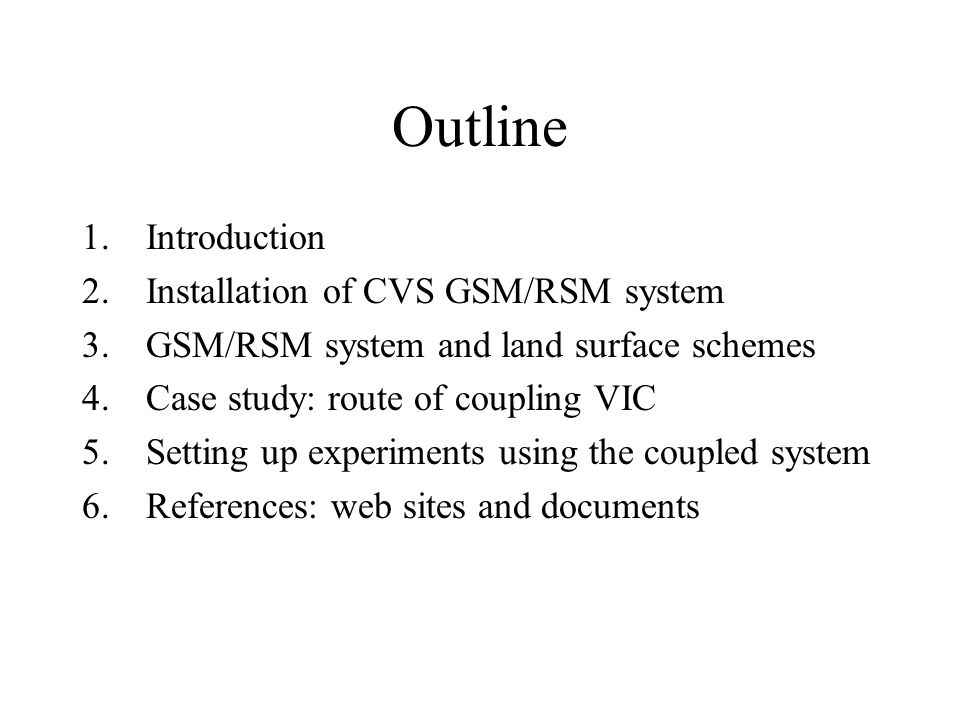 Outline 1.Introduction 2.Installation of CVS GSM/RSM system 3.GSM/RSM system and land surface schemes 4.Case study: route of coupling VIC 5.Setting up experiments using the coupled system 6.References: web sites and documents