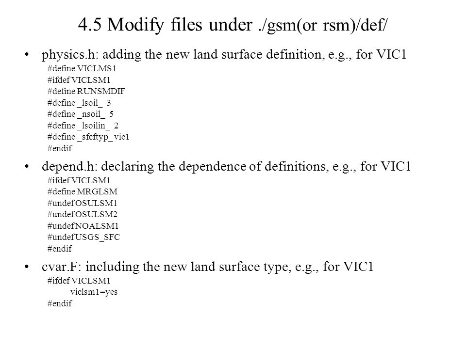 4.5 Modify files under./gsm(or rsm)/def/ physics.h: adding the new land surface definition, e.g., for VIC1 #define VICLMS1 #ifdef VICLSM1 #define RUNSMDIF #define _lsoil_ 3 #define _nsoil_ 5 #define _lsoilin_ 2 #define _sfcftyp_ vic1 #endif depend.h: declaring the dependence of definitions, e.g., for VIC1 #ifdef VICLSM1 #define MRGLSM #undef OSULSM1 #undef OSULSM2 #undef NOALSM1 #undef USGS_SFC #endif cvar.F: including the new land surface type, e.g., for VIC1 #ifdef VICLSM1 viclsm1=yes #endif