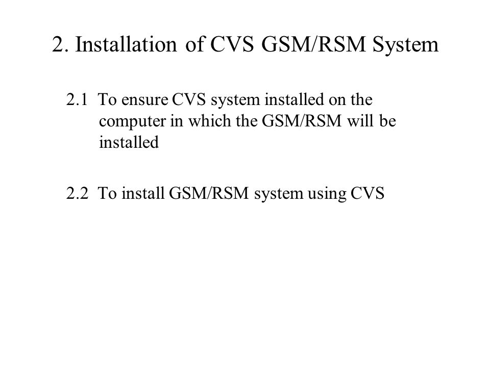 2.1 Ensuring CVS system installed Checking the availability of CVS command enter 'cvs' after the computer system prompt, e.g., $ if shown 'no command found', the CVS system need install Installing CVS system download CVS package cvs-1.11.17.tar.gz from https://ccvs.cvshome.org/servlets/ProjectDocumentList $ gunzip cvs-1.11.17.tar.gz $ tar xf cvs-1.11.17.tar enter cvs-1.11.17 directory, and carefully follow the procedure described in the file INSTALL to complete the installation of CVS step-by-step.