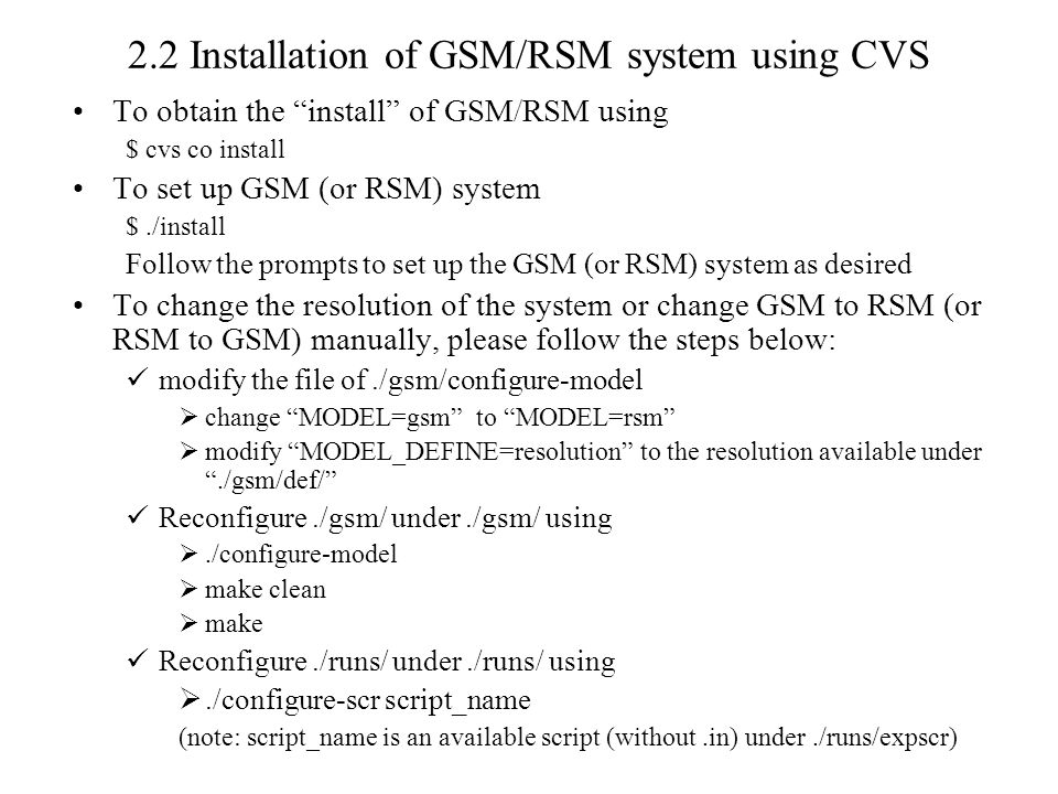 2.2 Installation of GSM/RSM system using CVS To obtain the install of GSM/RSM using $ cvs co install To set up GSM (or RSM) system $./install Follow the prompts to set up the GSM (or RSM) system as desired To change the resolution of the system or change GSM to RSM (or RSM to GSM) manually, please follow the steps below: modify the file of./gsm/configure-model  change MODEL=gsm to MODEL=rsm  modify MODEL_DEFINE=resolution to the resolution available under ./gsm/def/ Reconfigure./gsm/ under./gsm/ using ./configure-model  make clean  make Reconfigure./runs/ under./runs/ using ./configure-scr script_name (note: script_name is an available script (without.in) under./runs/expscr)