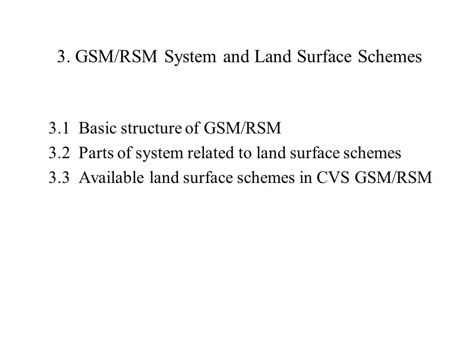 3. GSM/RSM System and Land Surface Schemes 3.1 Basic structure of GSM/RSM 3.2 Parts of system related to land surface schemes 3.3 Available land surfa