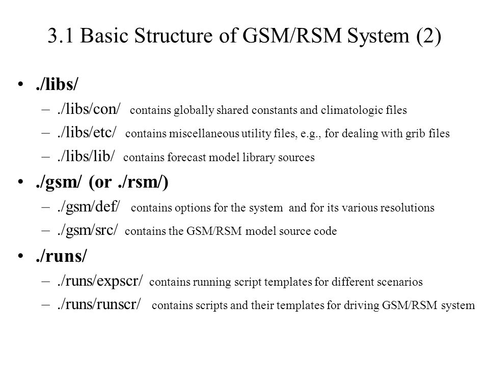 ./libs/ –./libs/con/ contains globally shared constants and climatologic files –./libs/etc/ contains miscellaneous utility files, e.g., for dealing with grib files –./libs/lib/ contains forecast model library sources./gsm/ (or./rsm/) –./gsm/def/ contains options for the system and for its various resolutions –./gsm/src/ contains the GSM/RSM model source code./runs/ –./runs/expscr/ contains running script templates for different scenarios –./runs/runscr/ contains scripts and their templates for driving GSM/RSM system 3.1 Basic Structure of GSM/RSM System (2)