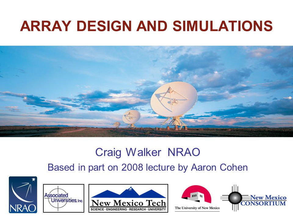 Twelfth Synthesis Imaging Workshop TALK OUTLINE STEPS TO DESIGN AN ARRAY Clarify the science case –Determine the technical requirements for the key science Specify the resolution, field of view, sensitivity, frequency range Specify the antenna type, size, and performance Choose site Design and optimize the configuration Also required, but not covered: –Design feeds, receivers, LO/IF systems, data transmission –Design a correlator –Find money