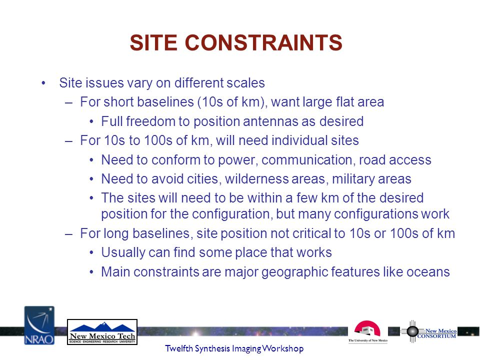 Twelfth Synthesis Imaging Workshop SITE CONSTRAINTS Site issues vary on different scales –For short baselines (10s of km), want large flat area Full f