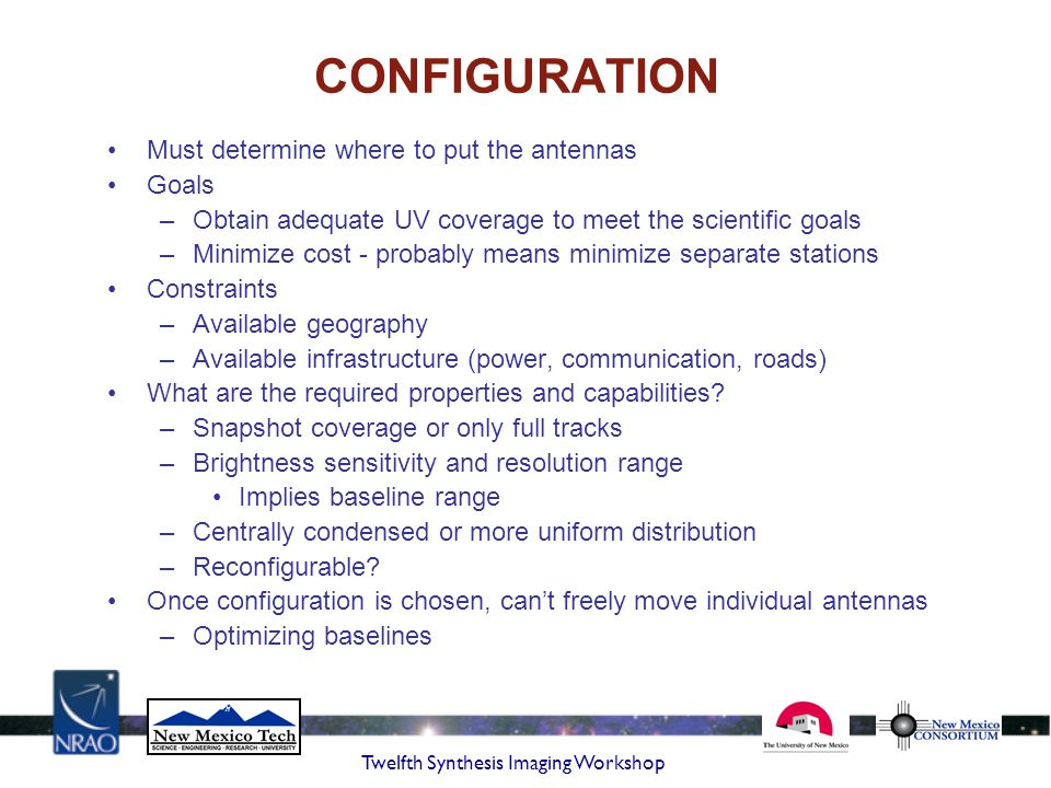 Twelfth Synthesis Imaging Workshop CONFIGURATION Must determine where to put the antennas Goals –Obtain adequate UV coverage to meet the scientific go