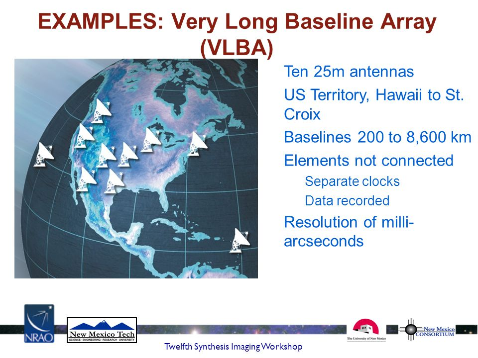 Twelfth Synthesis Imaging Workshop EXAMPLES: Very Long Baseline Array (VLBA) Ten 25m antennas US Territory, Hawaii to St. Croix Baselines 200 to 8,600