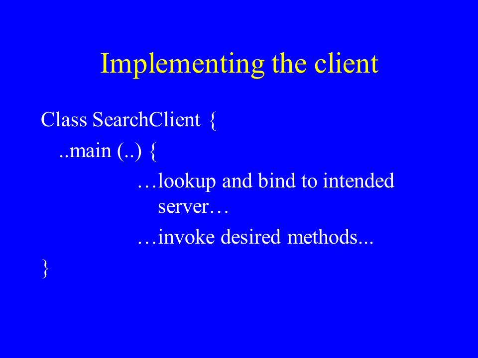 Implementing the client Class SearchClient {..main (..) { …lookup and bind to intended server… …invoke desired methods...