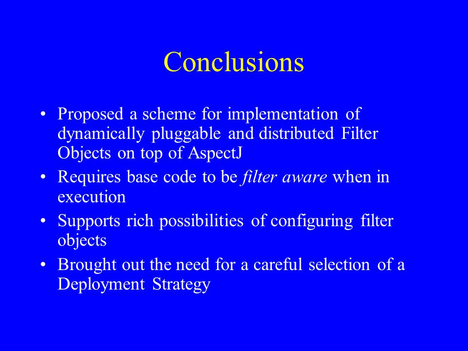 Conclusions Proposed a scheme for implementation of dynamically pluggable and distributed Filter Objects on top of AspectJ Requires base code to be filter aware when in execution Supports rich possibilities of configuring filter objects Brought out the need for a careful selection of a Deployment Strategy