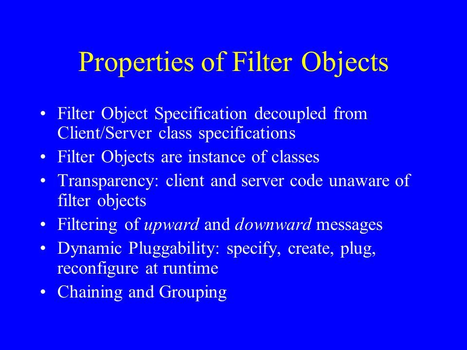 Key Features of the AspectJ Implementation of Filter Objects An Aspect specification - To model filter objects Calls delegated to a filter pipe – pointcuts and around advice Filter Pipe - Organizes the chain of filter objects, which may themselves be distributed –Filter pipe is a remotely available object –Maintains Mappings from client-server pairs to vectors of filter objects (upfilters and downfilters)