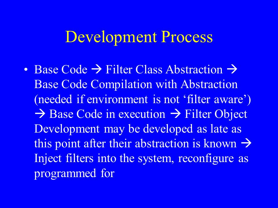 Development Process Base Code  Filter Class Abstraction  Base Code Compilation with Abstraction (needed if environment is not 'filter aware')  Base Code in execution  Filter Object Development may be developed as late as this point after their abstraction is known  Inject filters into the system, reconfigure as programmed for