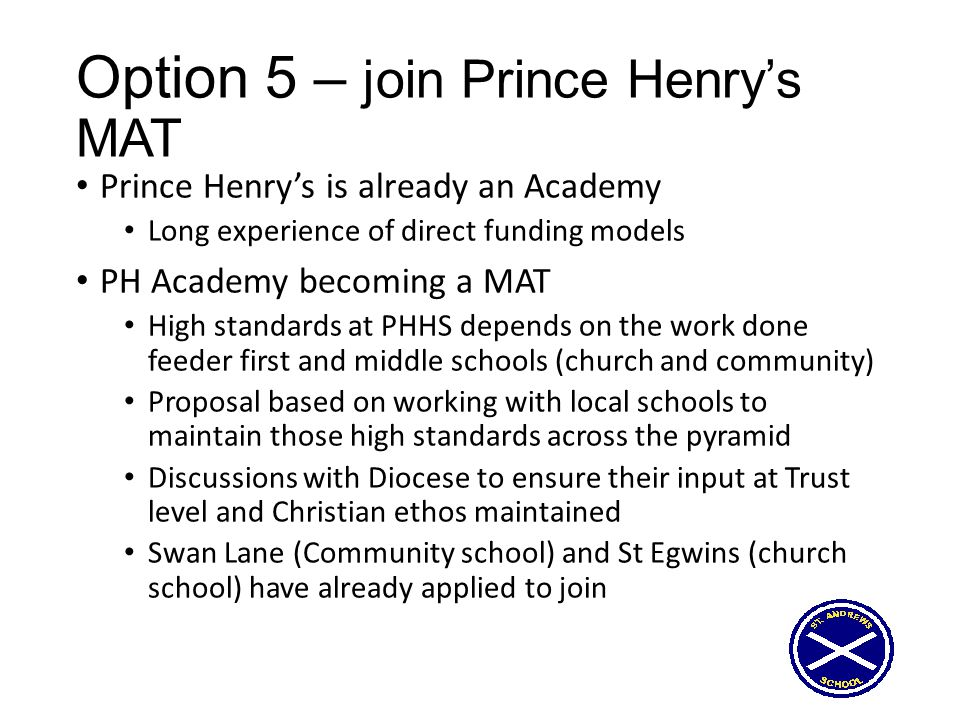 Option 5 – join Prince Henry's MAT Prince Henry's is already an Academy Long experience of direct funding models PH Academy becoming a MAT High standa