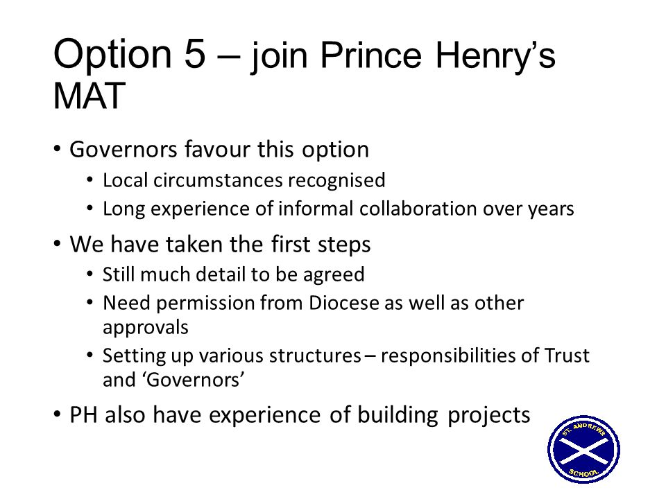Option 5 – join Prince Henry's MAT Governors favour this option Local circumstances recognised Long experience of informal collaboration over years We