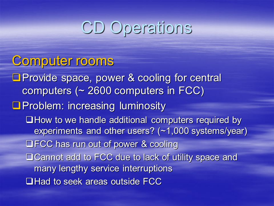 CD Operations New Computer rooms  New Muon Lab  In use for the last few years for Lattice Gauge computers used by theorists (256 systems)  Already used for CDF early buys (160 systems)  Next week moving 160 CDF systems from FCC  Developing plan for another room, but it will not be enough for FY05 and beyond