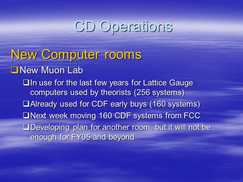 CD Operations New Computer rooms  Wide Band  Long term phased plan FY04 – 08  FY04/05 build: 2,880 computers (~$3M)  Tape robot room in FY05  Trying to accelerate to get 1 year ahead (breathing room)  FY06/07: ~3,000 computers  Longer term: possible use of high bay building (3 floors)