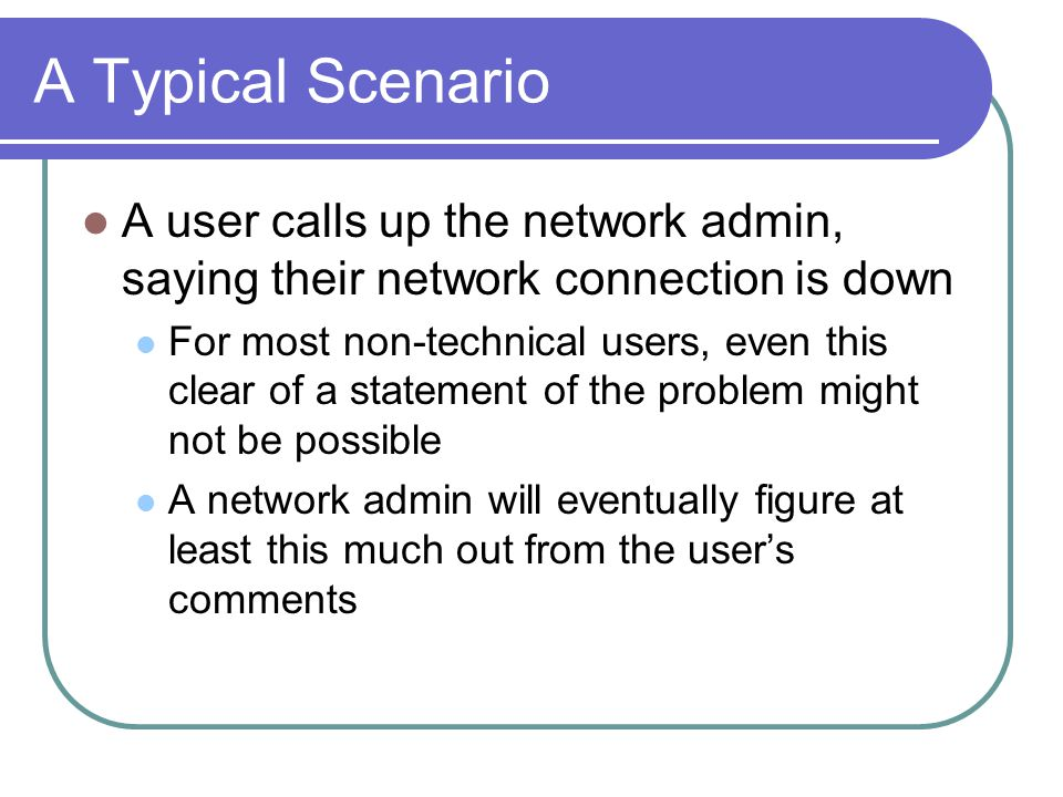A Typical Scenario A user calls up the network admin, saying their network connection is down For most non-technical users, even this clear of a statement of the problem might not be possible A network admin will eventually figure at least this much out from the user's comments
