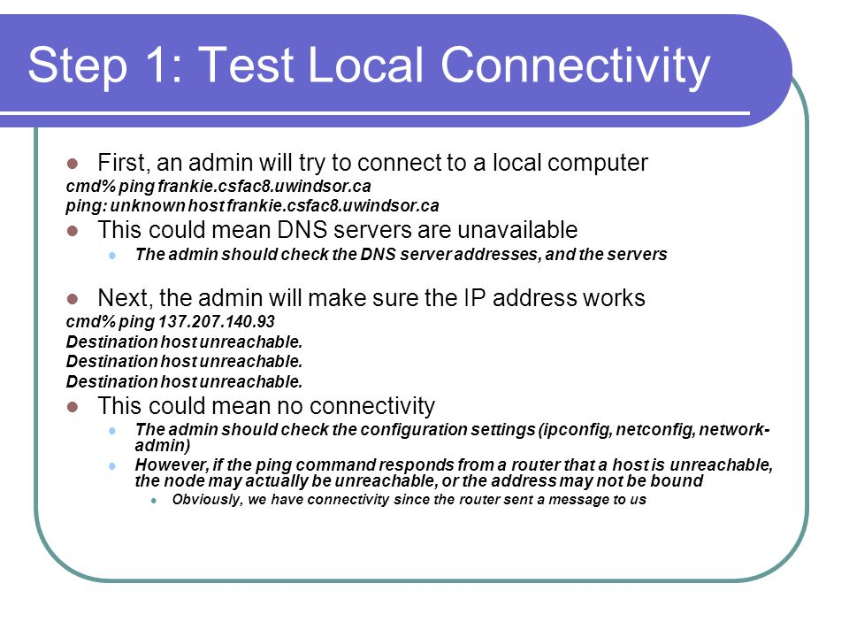 Step 1: Test Local Connectivity First, an admin will try to connect to a local computer cmd% ping frankie.csfac8.uwindsor.ca ping: unknown host frankie.csfac8.uwindsor.ca This could mean DNS servers are unavailable The admin should check the DNS server addresses, and the servers Next, the admin will make sure the IP address works cmd% ping 137.207.140.93 Destination host unreachable.