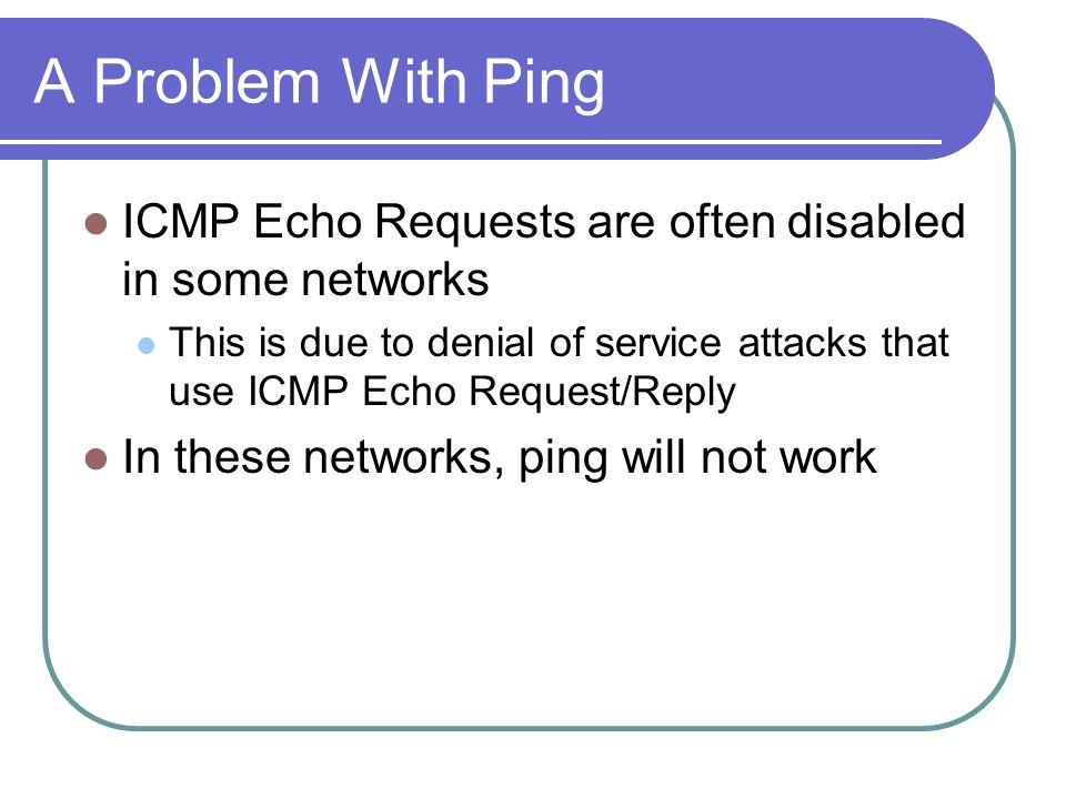 A Problem With Ping ICMP Echo Requests are often disabled in some networks This is due to denial of service attacks that use ICMP Echo Request/Reply In these networks, ping will not work