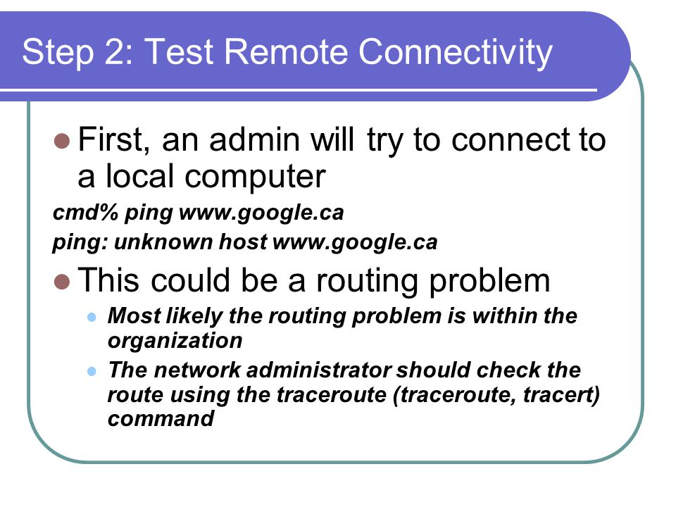 Step 2: Test Remote Connectivity First, an admin will try to connect to a local computer cmd% ping www.google.ca ping: unknown host www.google.ca This could be a routing problem Most likely the routing problem is within the organization The network administrator should check the route using the traceroute (traceroute, tracert) command