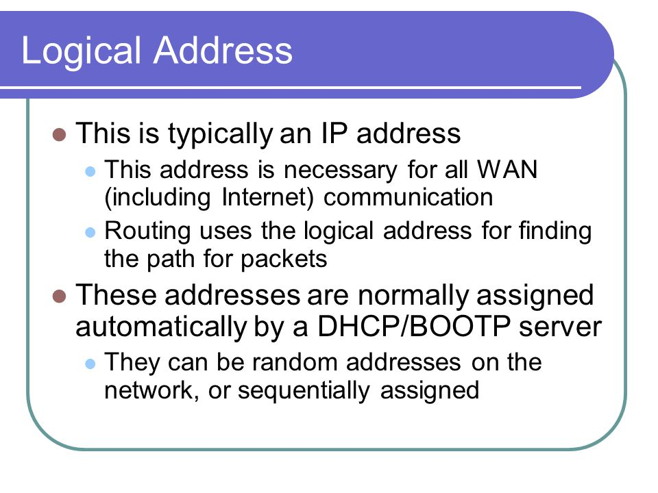 Logical Address This is typically an IP address This address is necessary for all WAN (including Internet) communication Routing uses the logical address for finding the path for packets These addresses are normally assigned automatically by a DHCP/BOOTP server They can be random addresses on the network, or sequentially assigned