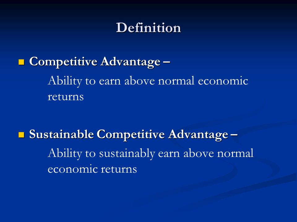 Definition Competitive Advantage – Competitive Advantage – Ability to earn above normal economic returns Sustainable Competitive Advantage – Sustainable Competitive Advantage – Ability to sustainably earn above normal economic returns