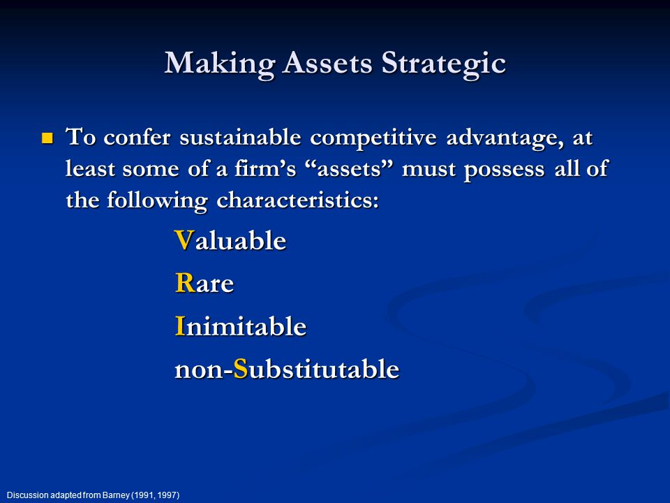 Making Assets Strategic To confer sustainable competitive advantage, at least some of a firm's assets must possess all of the following characteristics: To confer sustainable competitive advantage, at least some of a firm's assets must possess all of the following characteristics: Valuable Rare Inimitable non-Substitutable Discussion adapted from Barney (1991, 1997)