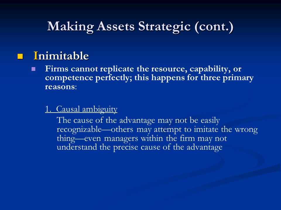 Making Assets Strategic (cont.) Inimitable Inimitable Firms cannot replicate the resource, capability, or competence perfectly; this happens for three primary reasons: 1.