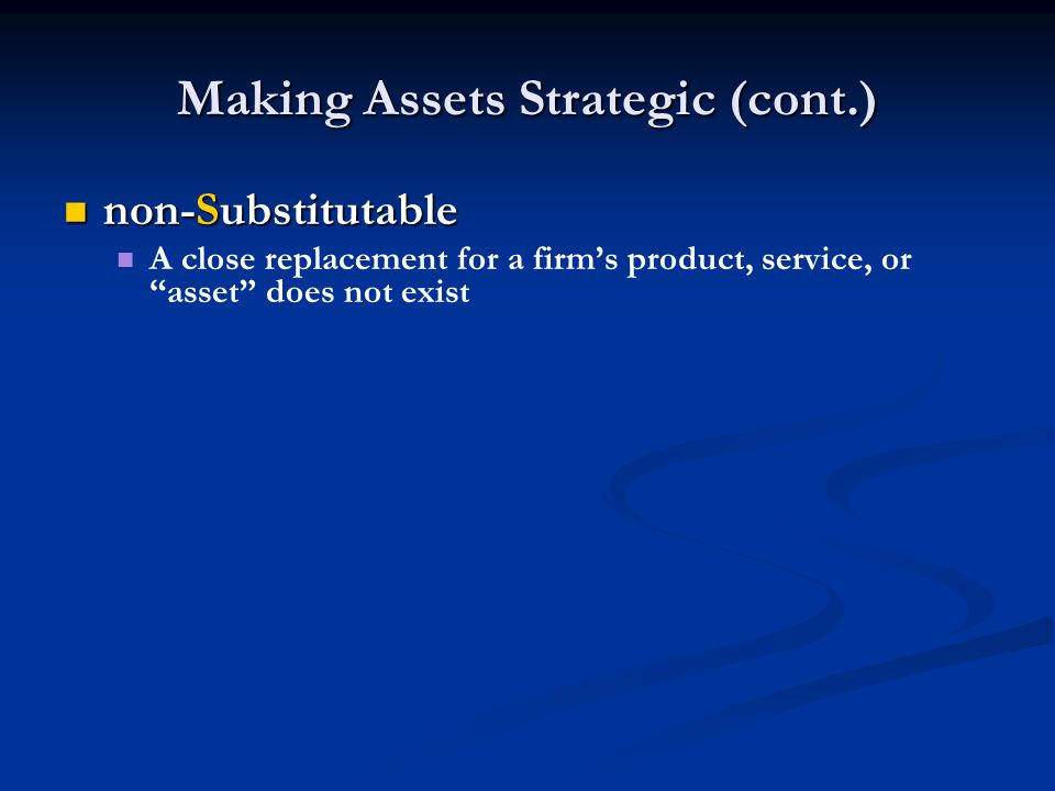Making Assets Strategic (cont.) non-Substitutable non-Substitutable A close replacement for a firm's product, service, or asset does not exist