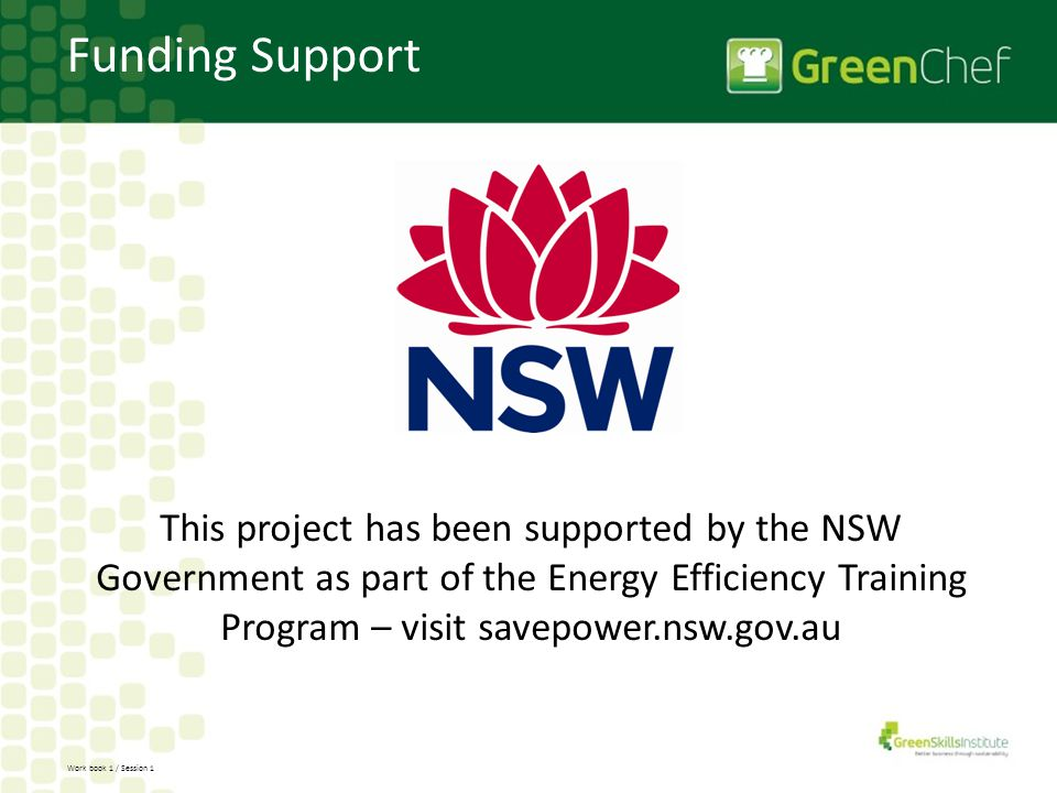 Work book 1 / Session 1 Funding Support This project has been supported by the NSW Government as part of the Energy Efficiency Training Program – visi