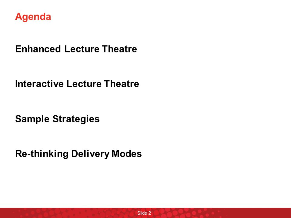 Agenda Enhanced Lecture Theatre Interactive Lecture Theatre Sample Strategies Re-thinking Delivery Modes Slide 2