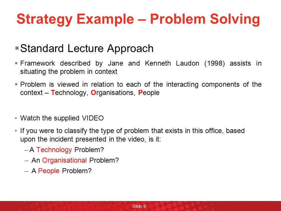 Strategy Example – Problem Solving  Standard Lecture Approach  Framework described by Jane and Kenneth Laudon (1998) assists in situating the proble