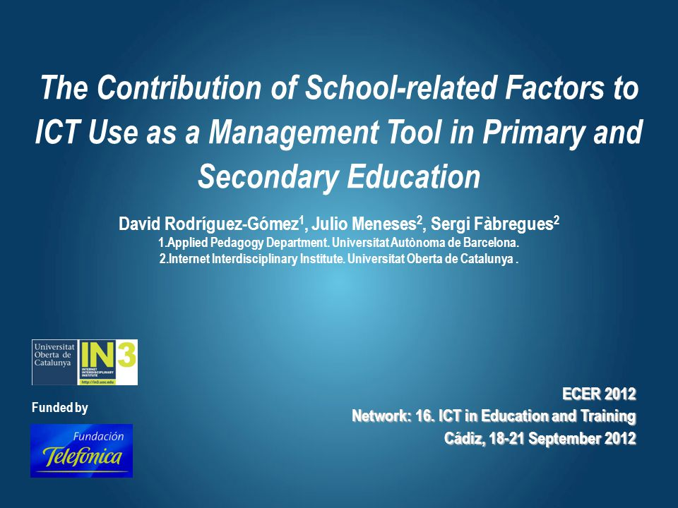 The Contribution of School-related Factors to ICT Use as a Management Tool in Primary and Secondary Education David Rodríguez-Gómez 1, Julio Meneses 2, Sergi Fàbregues 2 1.Applied Pedagogy Department.