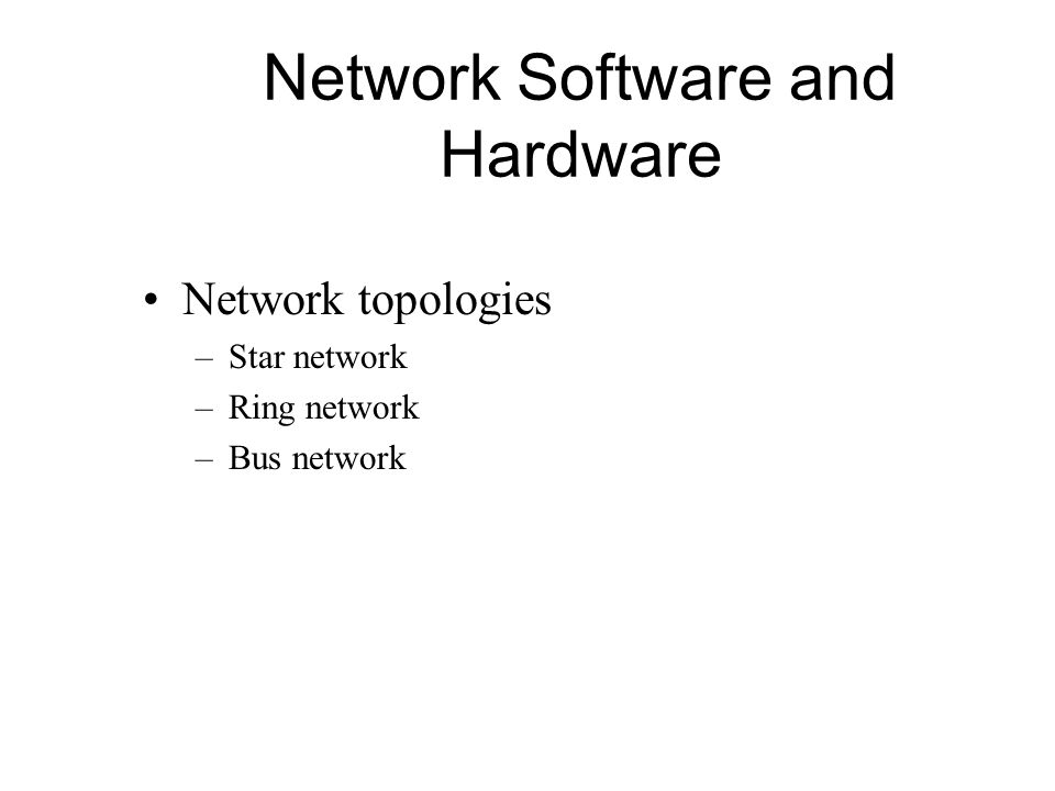 Network Software and Hardware Network topologies –Star network –Ring network –Bus network