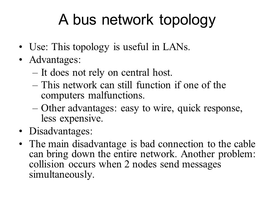 A bus network topology Use: This topology is useful in LANs. Advantages: –It does not rely on central host. –This network can still function if one of