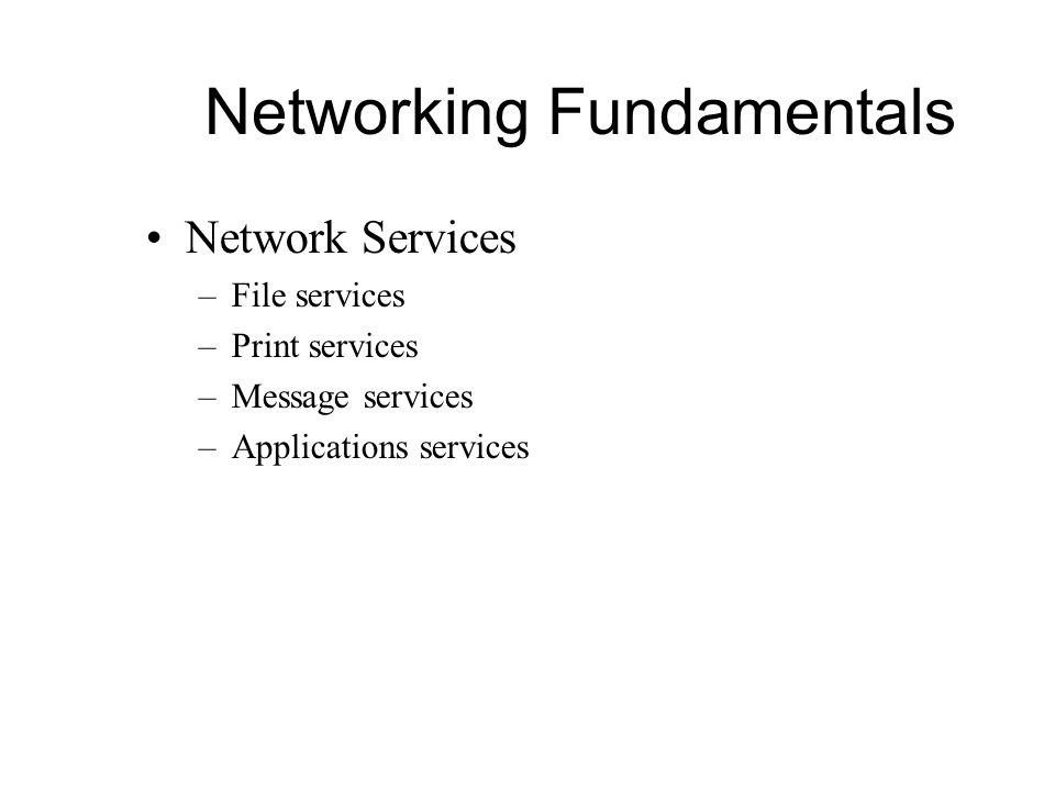 Networking Fundamentals Network Services –File services –Print services –Message services –Applications services