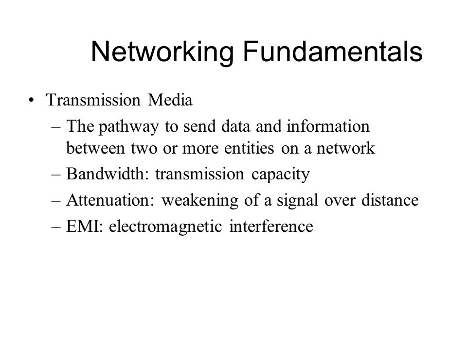 Networking Fundamentals Transmission Media –The pathway to send data and information between two or more entities on a network –Bandwidth: transmissio