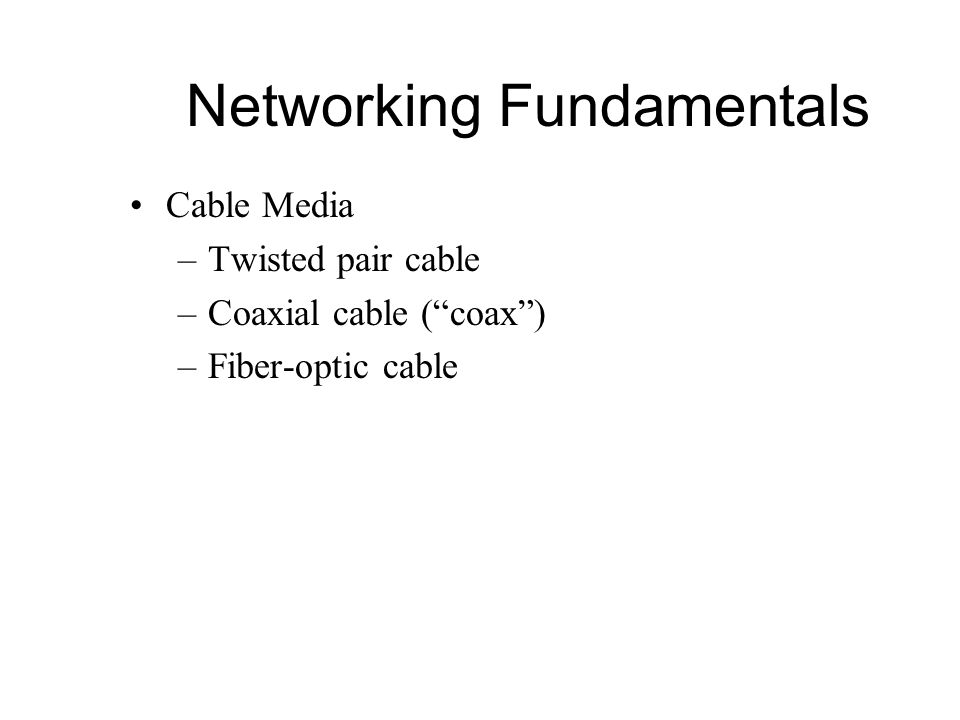 """Networking Fundamentals Cable Media –Twisted pair cable –Coaxial cable (""""coax"""") –Fiber-optic cable"""