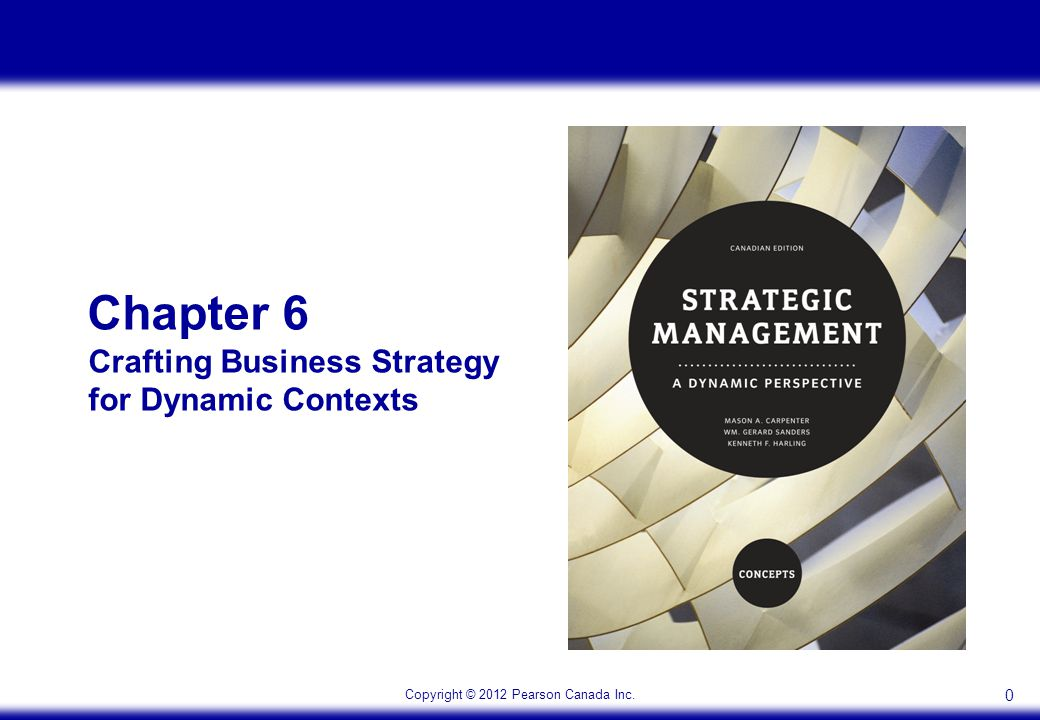 Copyright © 2012 Pearson Canada Inc. 0 Chapter 6 Crafting Business Strategy for Dynamic Contexts