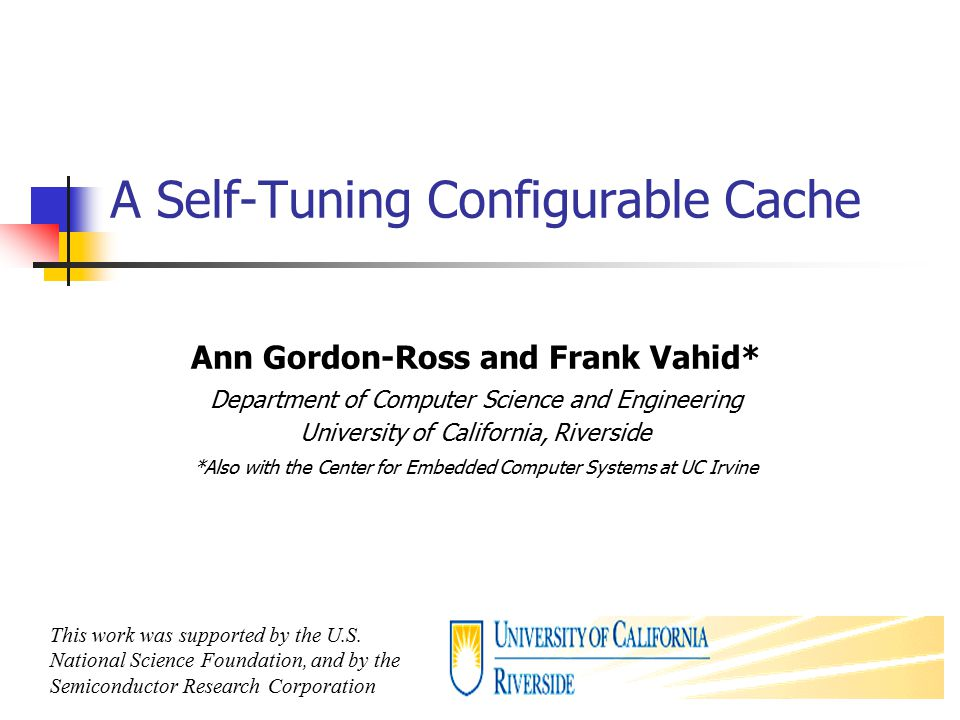 1 A Self-Tuning Configurable Cache Ann Gordon-Ross and Frank Vahid* Department of Computer Science and Engineering University of California, Riverside *Also with the Center for Embedded Computer Systems at UC Irvine This work was supported by the U.S.