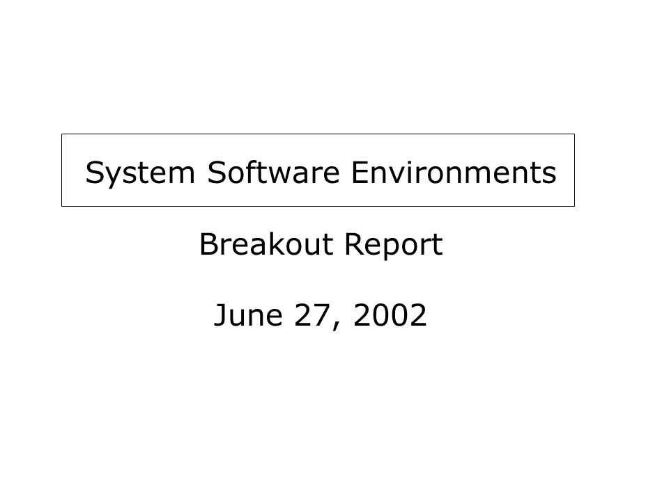 System Software Environments Breakout Report June 27, 2002