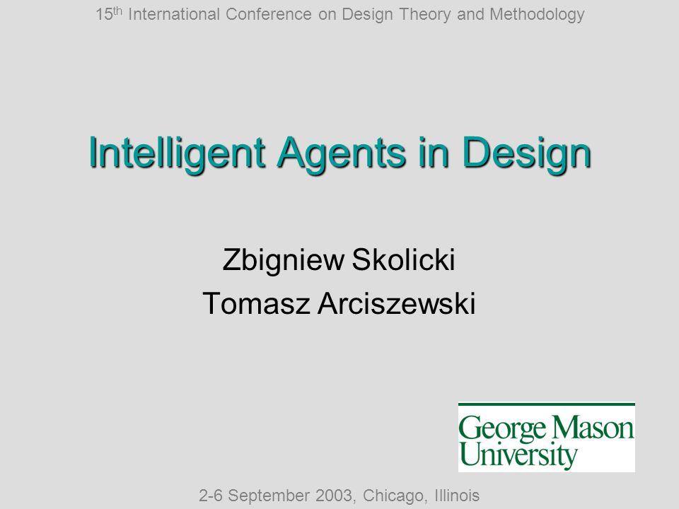 15 th International Conference on Design Theory and Methodology 2-6 September 2003, Chicago, Illinois Intelligent Agents in Design Zbigniew Skolicki Tomasz Arciszewski
