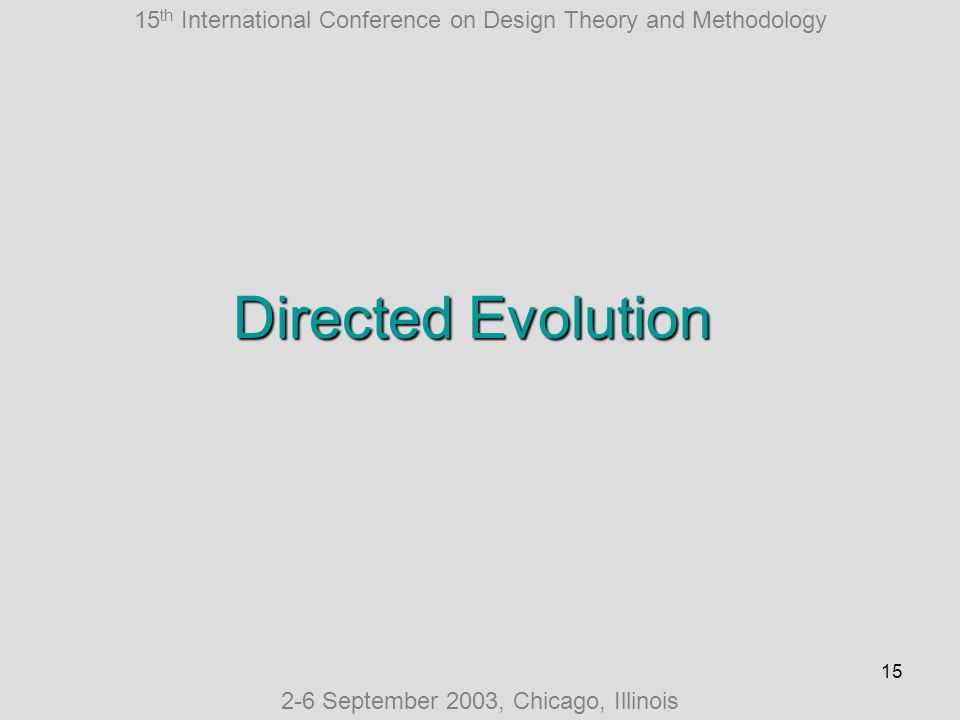 15 th International Conference on Design Theory and Methodology 2-6 September 2003, Chicago, Illinois 15 Directed Evolution