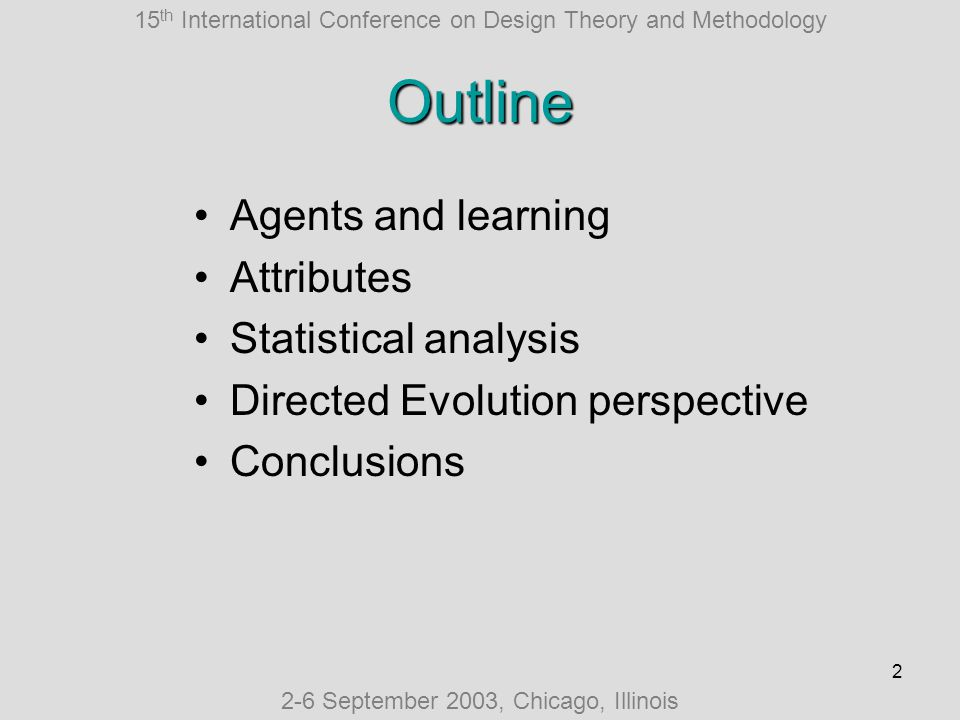 15 th International Conference on Design Theory and Methodology 2-6 September 2003, Chicago, Illinois 2 Outline Agents and learning Attributes Statistical analysis Directed Evolution perspective Conclusions
