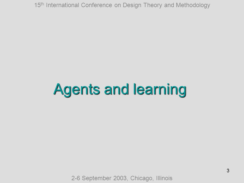 15 th International Conference on Design Theory and Methodology 2-6 September 2003, Chicago, Illinois 14 Swarm agents unique features Act more locally Share resources Have less autonomy Are more competitive Are more mobile May discover roles in runtime React more directly Are not real-time… Are less transparent Use fixed language Assume information to be true Are less reusable = 90% confidence