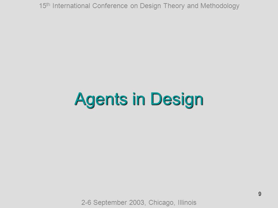 15 th International Conference on Design Theory and Methodology 2-6 September 2003, Chicago, Illinois 10 Agents in Design Reemergence of interest First International Workshop on Agents in Design, MIT 2002
