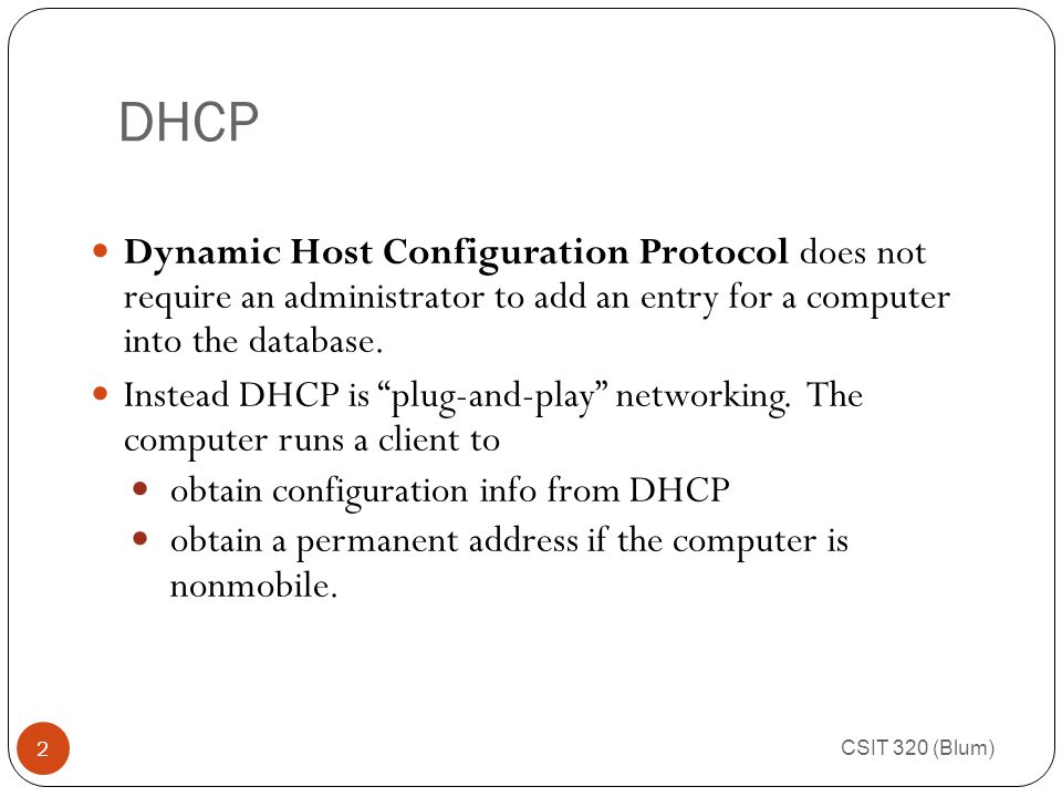 CSIT 320 (Blum) 2 Dynamic Host Configuration Protocol does not require an administrator to add an entry for a computer into the database.