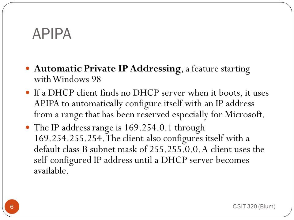 APIPA CSIT 320 (Blum) 6 Automatic Private IP Addressing, a feature starting with Windows 98 If a DHCP client finds no DHCP server when it boots, it uses APIPA to automatically configure itself with an IP address from a range that has been reserved especially for Microsoft.